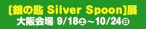 [銀の匙 Silver Spoon]展 大阪会場